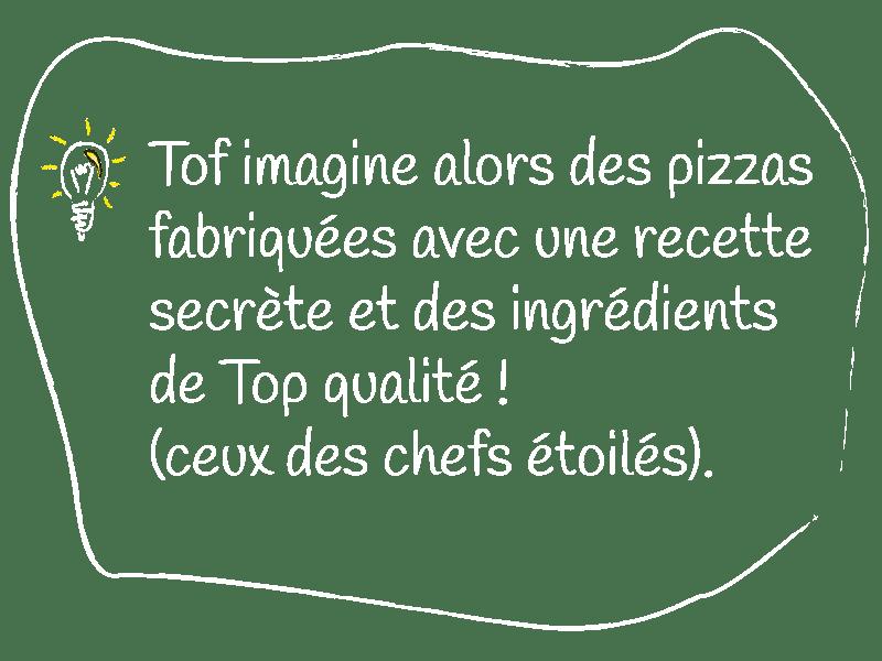 Tof, super papa passionné de cuisine, instaure la fameuse tradition de la PIZZA du DIMANCHE SOIR pour chasser le spleen des fins de week-end.